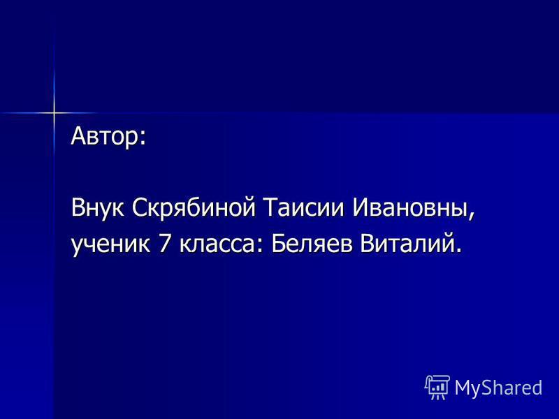 Автор: Внук Скрябиной Таисии Ивановны, ученик 7 класса: Беляев Виталий.