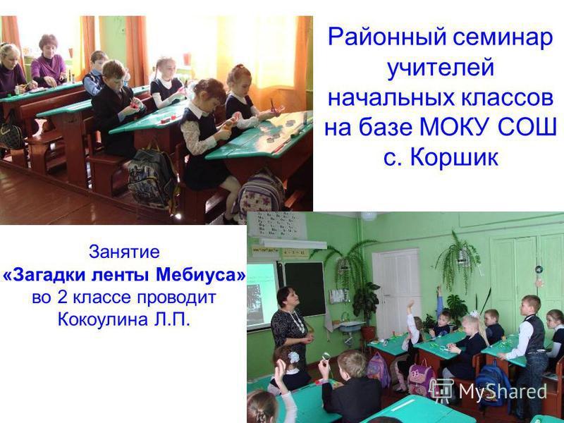 Районный семинар учителей начальных классов на базе МОКУ СОШ с. Коршик 6 Занятие «Загадки ленты Мебиуса» во 2 классе проводит Кокоулина Л.П.