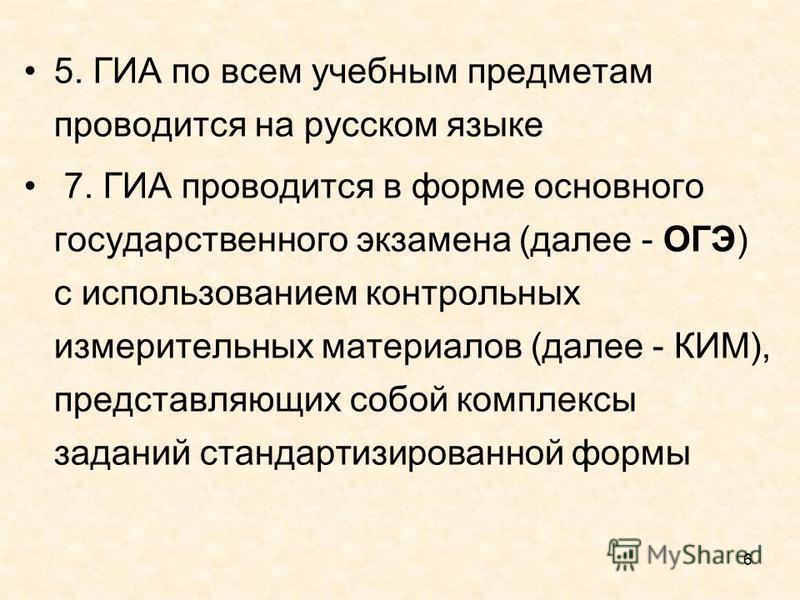 6 5. ГИА по всем учебным предметам проводится на русском языке 7. ГИА проводится в форме основного государственного экзамена (далее - ОГЭ) с использованием контрольных измерительных материалов (далее - КИМ), представляющих собой комплексы заданий ста