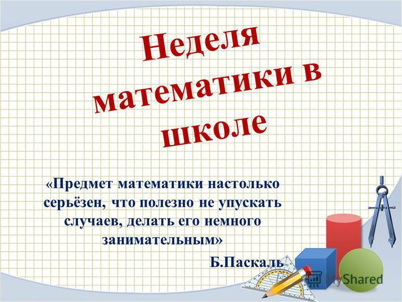 Неделя математики в школе « Предмет математики настолько серьёзен, что полезно не упускать случаев, делать его немного занимательным» Б.Паскаль