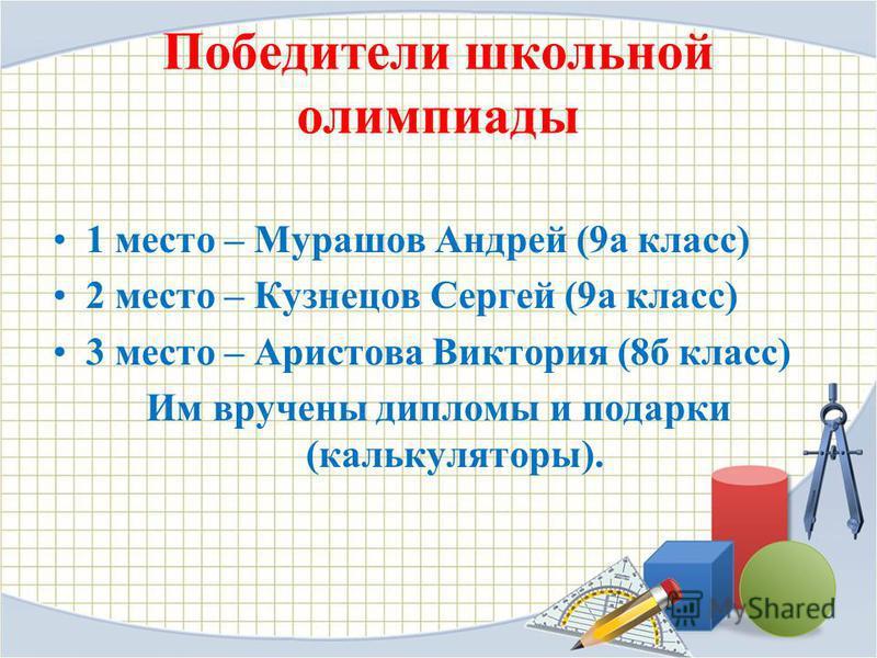 Победители школьной олимпиады 1 место – Мурашов Андрей (9 а класс) 2 место – Кузнецов Сергей (9 а класс) 3 место – Аристова Виктория (8 б класс) Им вручены дипломы и подарки (калькуляторы).