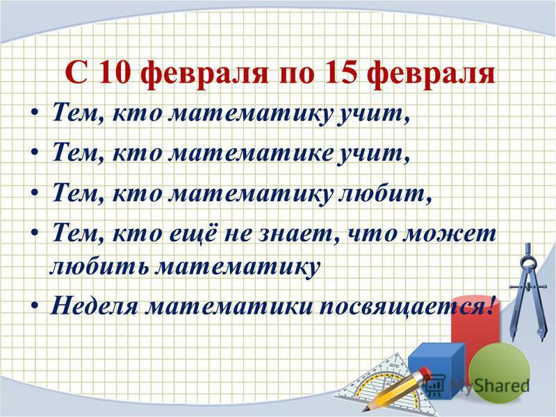 С 10 февраля по 15 февраля Тем, кто математику учит, Тем, кто математике учит, Тем, кто математику любит, Тем, кто ещё не знает, что может любить математику Неделя математики посвящается!