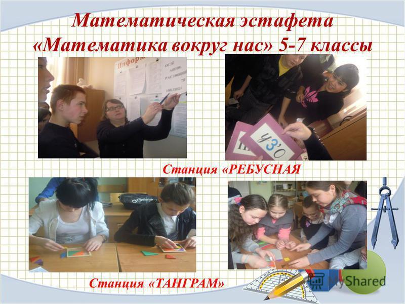 Математическая эстафета «Математика вокруг нас» 5-7 классы Станция «РЕБУСНАЯ Станция «ТАНГРАМ»