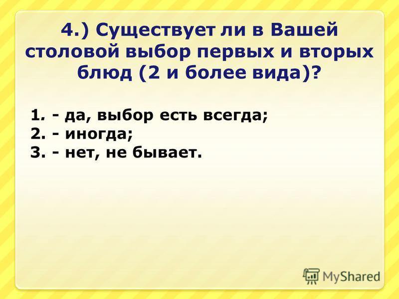 4.) Существует ли в Вашей столовой выбор первых и вторых блюд (2 и более вида)? 1. - да, выбор есть всегда; 2. - иногда; 3. - нет, не бывает.