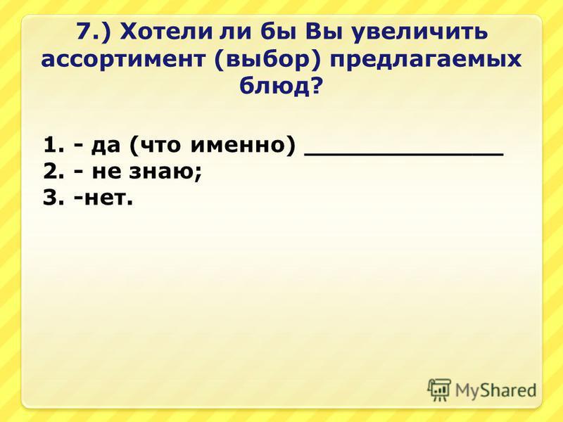 7.) Хотели ли бы Вы увеличить ассортимент (выбор) предлагаемых блюд? 1. - да (что именно) _____________ 2. - не знаю; 3. -нет.