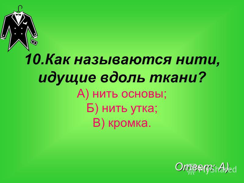 10. Как называются нити, идущие вдоль ткани? А) нить основы; Б) нить утка; В) кромка. Ответ: А).