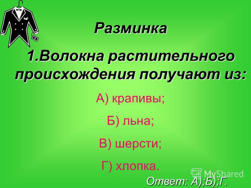 Разминка 1. Волокна растительного происхождения получают из: А) крапивы; Б) льна; В) шерсти; Г) хлопка. Ответ: А);Б);Г.