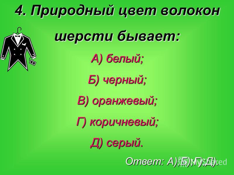 4. Природный цвет волокон шерсти бывает: А) белый; Б) черный; В) оранжевый; Г) коричневый; Д) серый. Ответ: А);Б);Г);Д).