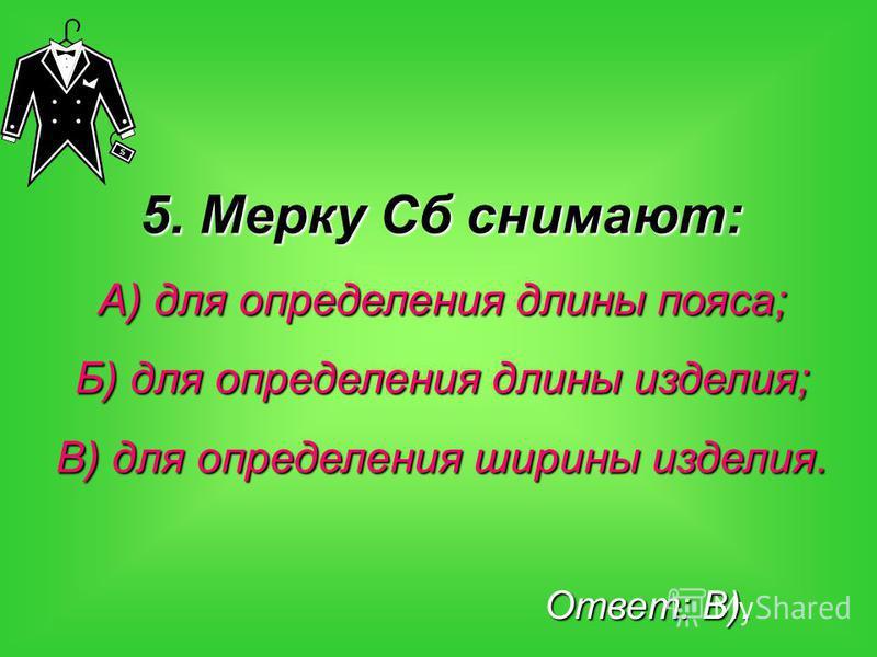 5. Мерку Сб снимают: А) для определения длины пояса; Б) для определения длины изделия; В) для определения ширины изделия. Ответ: В).