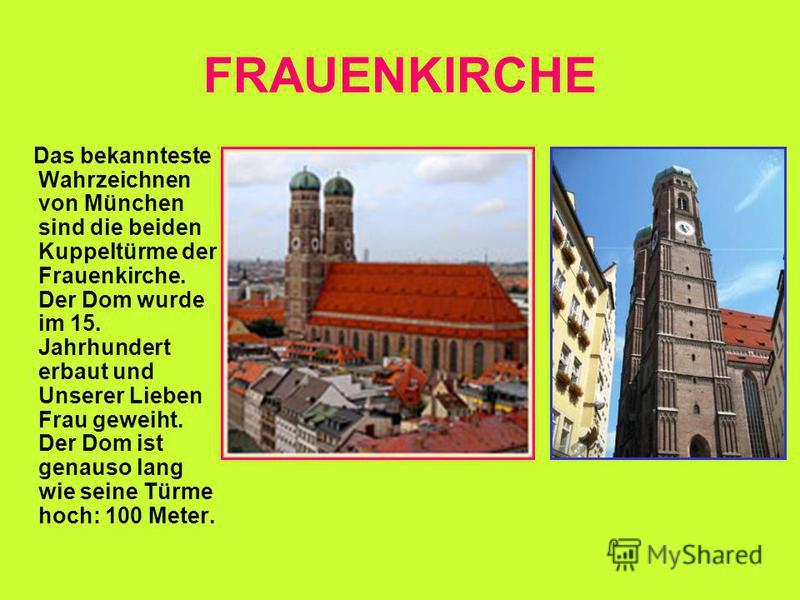 FRAUENKIRCHE Das bekannteste Wahrzeichnen von München sind die beiden Kuppeltürme der Frauenkirche. Der Dom wurde im 15. Jahrhundert erbaut und Unserer Lieben Frau geweiht. Der Dom ist genauso lang wie seine Türme hoch: 100 Meter.