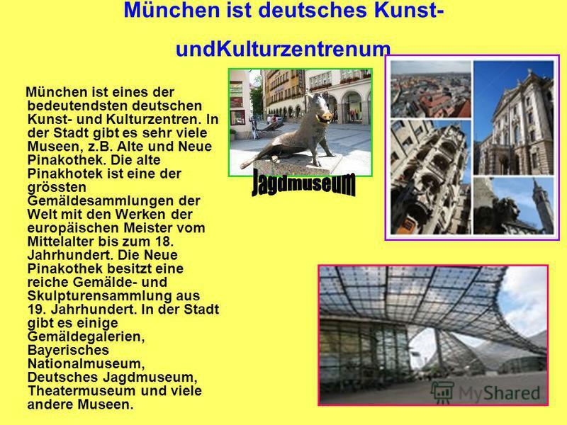 München ist deutsches Kunst- undKulturzentrenum München ist eines der bedeutendsten deutschen Kunst- und Kulturzentren. In der Stadt gibt es sehr viele Museen, z.B. Alte und Neue Pinakothek. Die alte Pinakhotek ist eine der grössten Gemäldesammlungen