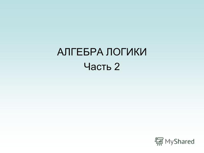 АЛГЕБРА ЛОГИКИ Часть 2
