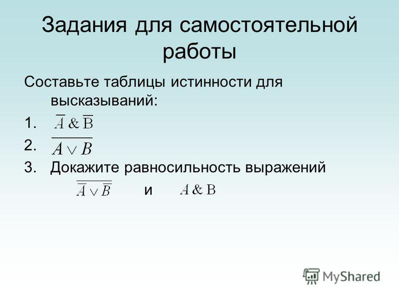 Задания для самостоятельной работы Составьте таблицы истинности для высказываний: 1. 2. 3. Докажите равносильность выражений и