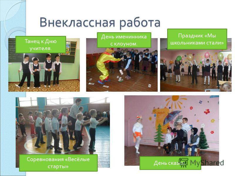 Внеклассная работа Танец к Дню учителя. День именинника с клоуном. Праздник « Мы школьниками стали » Соревнования « Весёлые старты » День сказок.