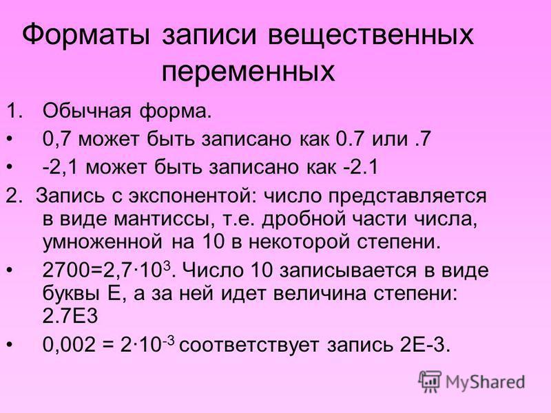 Форматы записи вещественных переменных 1. Обычная форма. 0,7 может быть записано как 0.7 или.7 -2,1 может быть записано как -2.1 2. Запись с экспонентой: число представляется в виде мантиссы, т.е. дробной части числа, умноженной на 10 в некоторой сте
