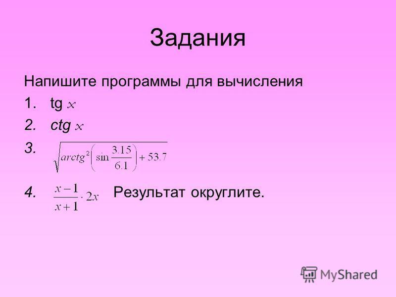 Задания Напишите программы для вычисления 1. tg x 2. ctg x 3. 4. Результат округлите.
