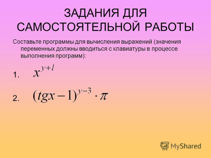 ЗАДАНИЯ ДЛЯ САМОСТОЯТЕЛЬНОЙ РАБОТЫ Составьте программы для вычисления выражений (значения переменных должны вводиться с клавиатуры в процессе выполнения программ): 1. 2.