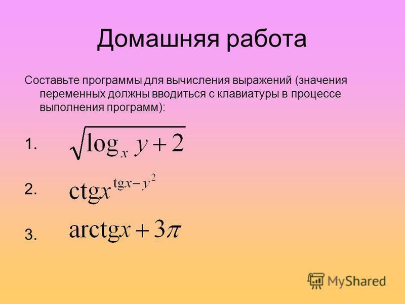 Домашняя работа Составьте программы для вычисления выражений (значения переменных должны вводиться с клавиатуры в процессе выполнения программ): 1. 2. 3.