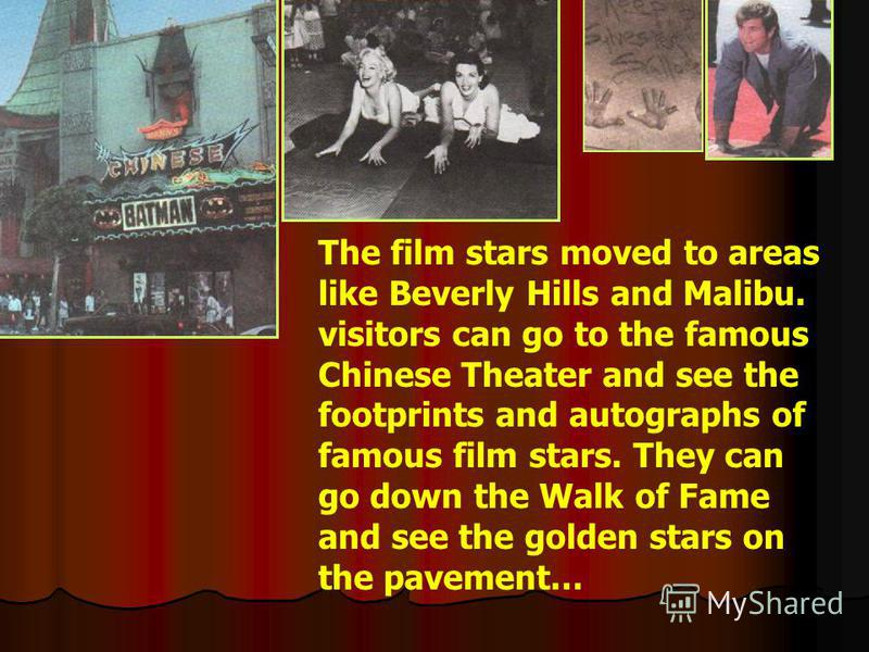 The film stars moved to areas like Beverly Hills and Malibu. visitors can go to the famous Chinese Theater and see the footprints and autographs of famous film stars. They can go down the Walk of Fame and see the golden stars on the pavement…
