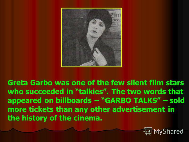 Greta Garbo was one of the few silent film stars who succeeded in talkies. The two words that appeared on billboards – GARBO TALKS – sold more tickets than any other advertisement in the history of the cinema.
