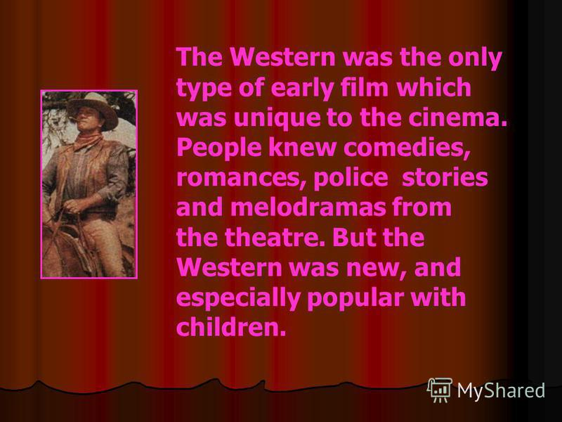 The Western was the only type of early film which was unique to the cinema. People knew comedies, romances, police stories and melodramas from the theatre. But the Western was new, and especially popular with children.