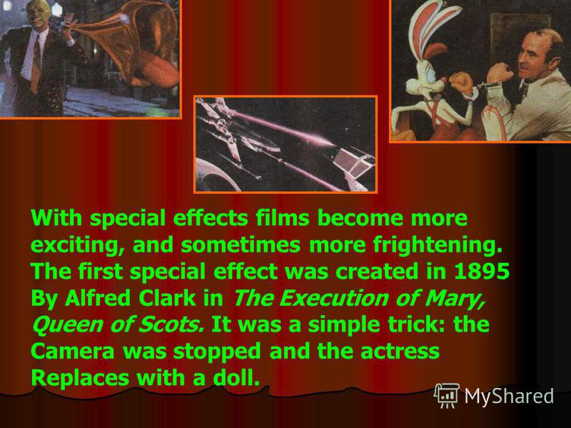 With special effects films become more exciting, and sometimes more frightening. The first special effect was created in 1895 By Alfred Clark in The Execution of Mary, Queen of Scots. It was a simple trick: the Camera was stopped and the actress Repl