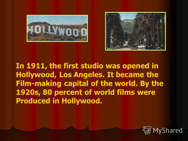 In 1911, the first studio was opened in Hollywood, Los Angeles. It became the Film-making capital of the world. By the 1920s, 80 percent of world films were Produced in Hollywood.