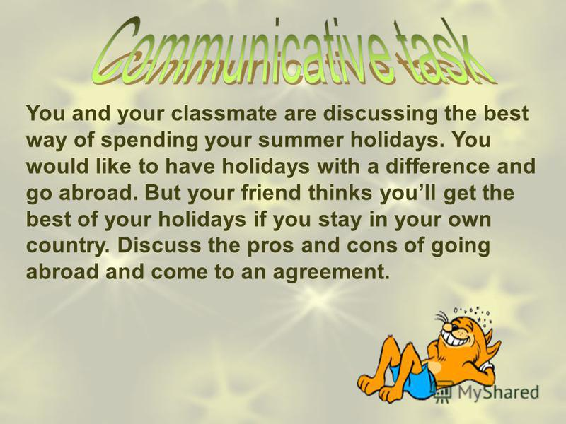You and your classmate are discussing the best way of spending your summer holidays. You would like to have holidays with a difference and go abroad. But your friend thinks youll get the best of your holidays if you stay in your own country. Discuss