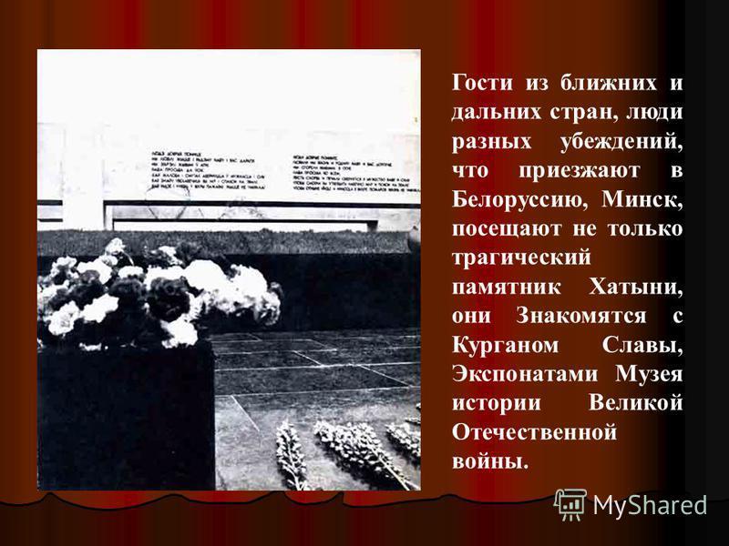 Гости из ближних и дальних стран, люди разных убеждений, что приезжают в Белоруссию, Минск, посещают не только трагический памятник Хатыни, они Знакомятся с Курганом Славы, Экспонатами Музея истории Великой Отечественной войны.
