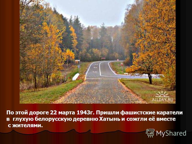 По этой дороге 22 марта 1943 г. Пришли фашистские каратели в глухую белорусскую деревню Хатынь и сожгли её вместе с жителями.