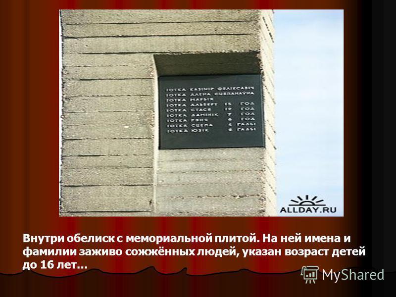 Внутри обелиск с мемориальной плитой. На ней имена и фамилии заживо сожжённых людей, указан возраст детей до 16 лет…