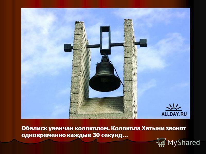 Обелиск увенчан колоколом. Колокола Хатыни звонят одновременно каждые 30 секунд…