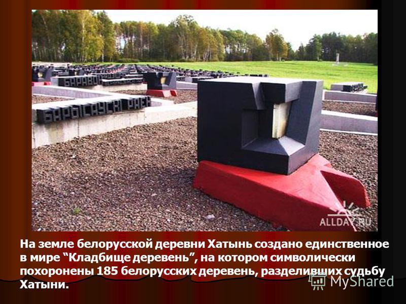 На земле белорусской деревни Хатынь создано единственное в мире Кладбище деревень, на котором символически похоронены 185 белорусских деревень, разделивших судьбу Хатыни.