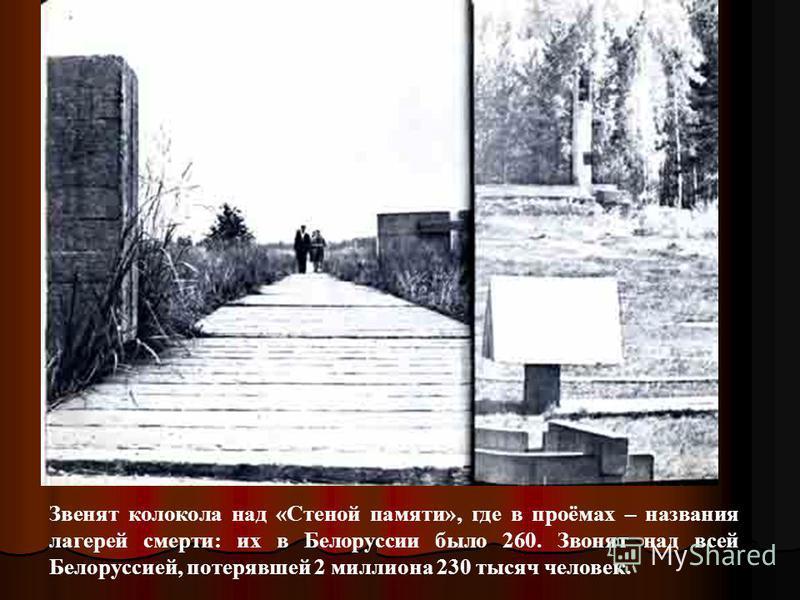 Звенят колокола над «Стеной памяти», где в проёмах – названия лагерей смерти: их в Белоруссии было 260. Звонят над всей Белоруссией, потерявшей 2 миллиона 230 тысяч человек.