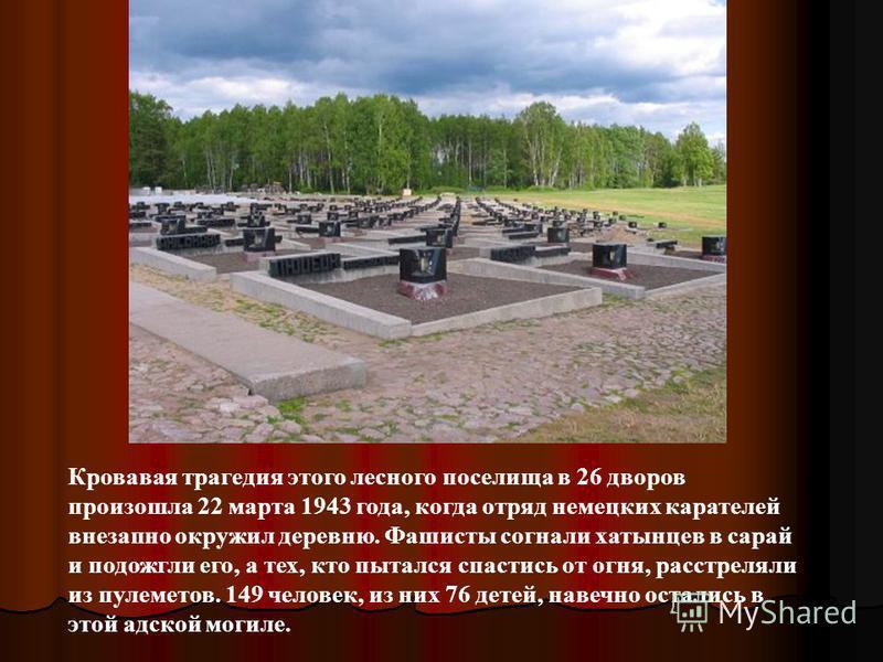 Кровавая трагедия этого лесного поселила в 26 дворов произошла 22 марта 1943 года, когда отряд немецких карателей внезапно окружил деревню. Фашисты согнали хатынцев в сарай и подожгли его, а тех, кто пытался спастись от огня, расстреляли из пулеметов