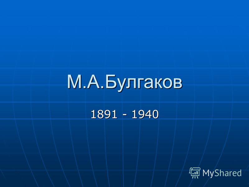 М.А.Булгаков 1891 - 1940