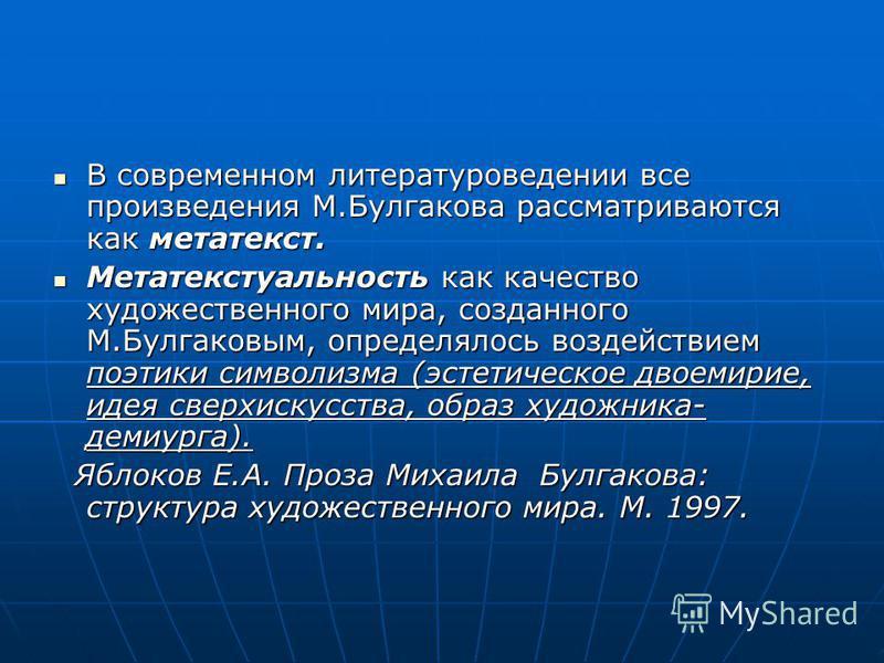В современном литературоведении все произведения М.Булгакова рассматриваются как метатекст. В современном литературоведении все произведения М.Булгакова рассматриваются как метатекст. Метатекстуальность как качество художественного мира, созданного М