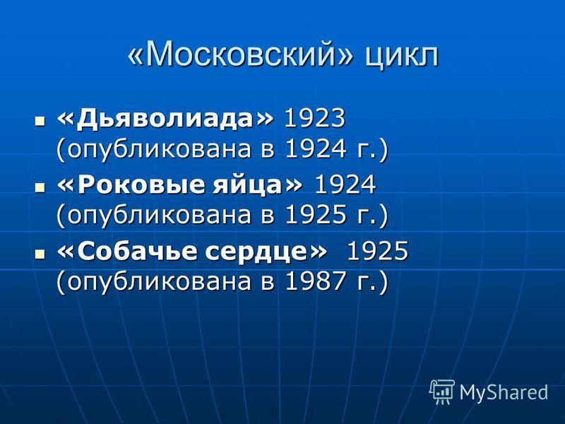 «Московский» цикл «Дьяволиада» 1923 (опубликована в 1924 г.) «Дьяволиада» 1923 (опубликована в 1924 г.) «Роковые яйца» 1924 (опубликована в 1925 г.) «Роковые яйца» 1924 (опубликована в 1925 г.) «Собачье сердце» 1925 (опубликована в 1987 г.) «Собачье