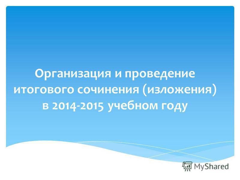 Организация и проведение итогового сочинения (изложения) в 2014-2015 учебном году