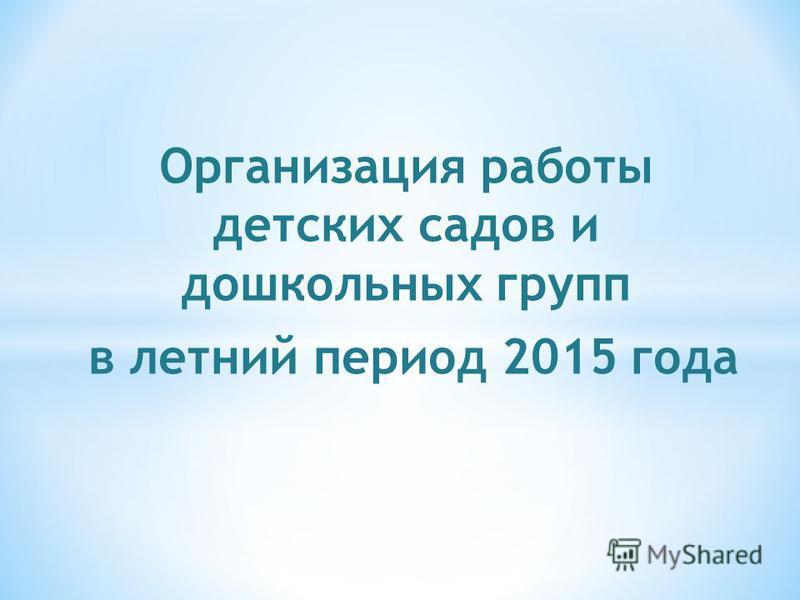 Организация работы детских садов и дошкольных групп в летний период 2015 года