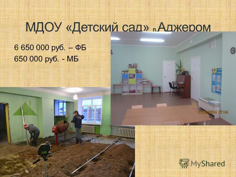 МДОУ «Детский сад» п. Аджером 6 650 000 руб. – ФБ 650 000 руб. - МБ