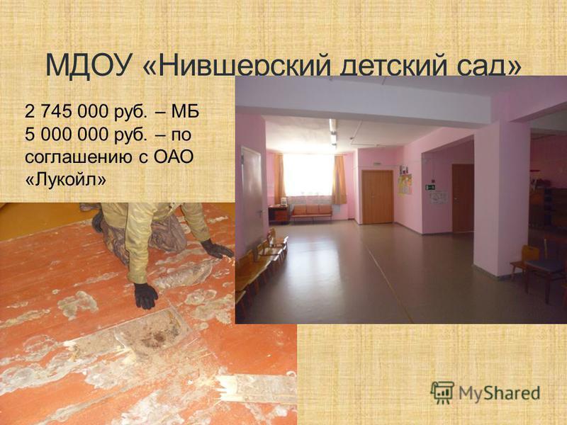 МДОУ «Нившерский детский сад» 2 745 000 руб. – МБ 5 000 000 руб. – по соглашению с ОАО «Лукойл»