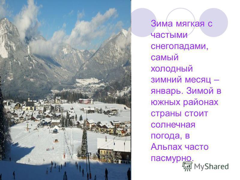 Зима мягкая с частыми снегопадами, самый холодный зимний месяц – январь. Зимой в южных районах страны стоит солнечная погода, в Альпах часто пасмурно.