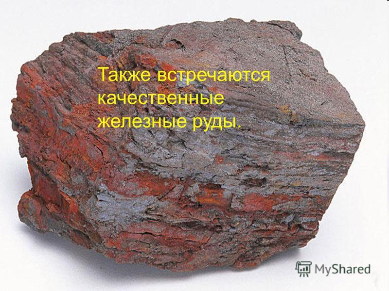 Также встречаются качественные железные руды.