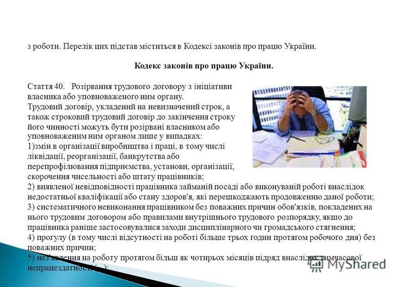 з роботи. Перелік цих підстав міститься в Кодексі законів про працю України. Кодекс законів про працю України. Стаття 40. Розірвання трудового договору з ініціативи власника або уповноваженого ним органу. Трудовий договір, укладений на невизначений с
