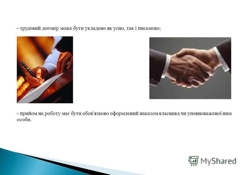 - трудовий договір може бути укладено як усно, так і письмово; - прийом на роботу має бути обов'язково оформлений наказом власника чи уповноваженої ним особи.