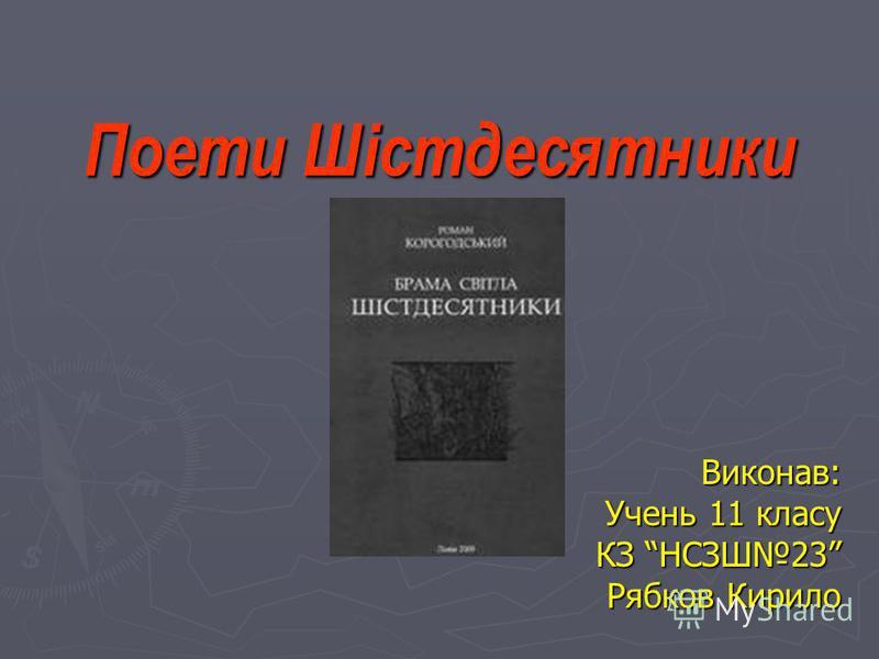 Поети Шістдесятники Виконав: Учень 11 класу КЗ НСЗШ23 Рябков Кирило