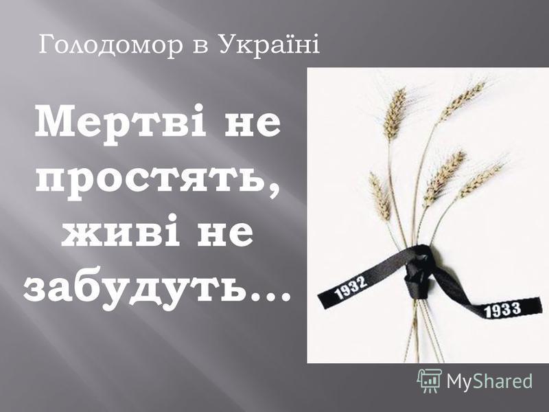 Мертві не простять, живі не забудуть… Голодомор в Україні