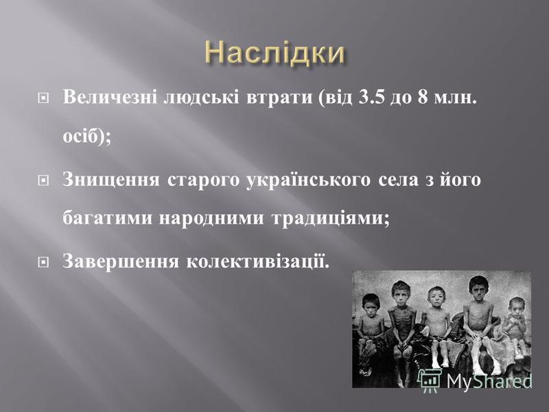Величезні людські втрати ( від 3.5 до 8 млн. осіб ); Знищення старого українського села з його багатими народними традиціями ; Завершення колективізації.