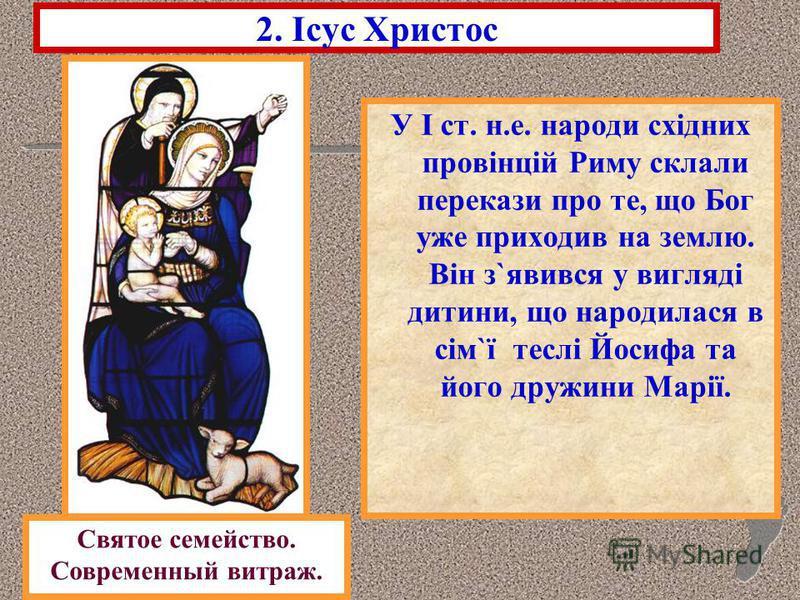 2. Ісус Христос У І ст. н.е. народи східних провінцій Риму склали перекази про те, що Бог уже приходив на землю. Він з`явився у вигляді дитини, що народилася в сім`ї теслі Йосифа та його дружини Марії. Святое семейство. Современный витраж.